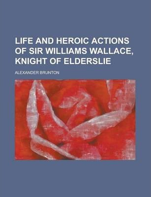 Life and Heroic Actions of Sir Williams Wallace, Knight of Elderslie