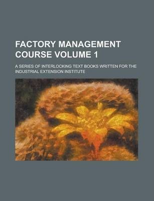 Factory Management Course; A Series of Interlocking Text Books Written for the Industrial Extension Institute Volume 1
