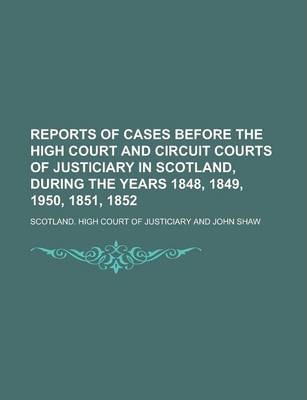 Reports of Cases Before the High Court and Circuit Courts of Justiciary in Scotland, During the Years 1848, 1849, 1950, 1851, 1852