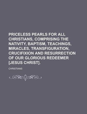 Priceless Pearls for All Christians, Comprising the Nativity, Baptism, Teachings, Miracles, Transfiguration, Crucifixion and Resurrection of Our Glorious Redeemer [Jesus Christ]