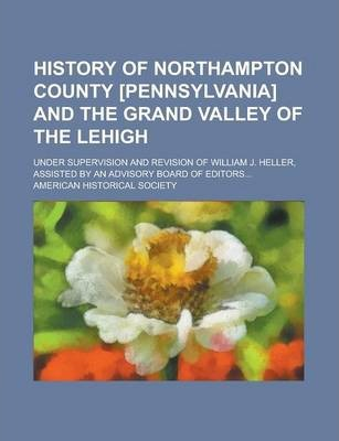 History of Northampton County [Pennsylvania] and the Grand Valley of the Lehigh; Under Supervision and Revision of William J. Heller, Assisted by an Advisory Board of Editors...