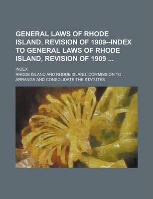 General Laws of Rhode Island, Revision of 1909--Index to General Laws of Rhode Island, Revision of 1909; Index
