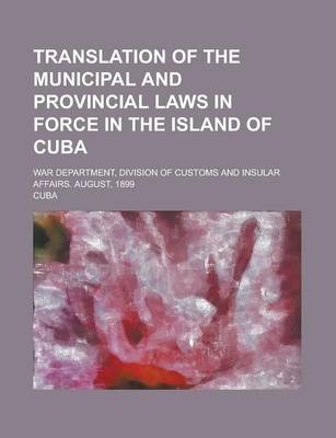 Translation of the Municipal and Provincial Laws in Force in the Island of Cuba; War Department, Division of Customs and Insular Affairs. August, 1899
