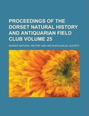 Proceedings of the Dorset Natural History and Antiquarian Field Club Volume 25