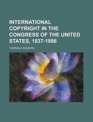 International Copyright in the Congress of the United States, 1837-1886