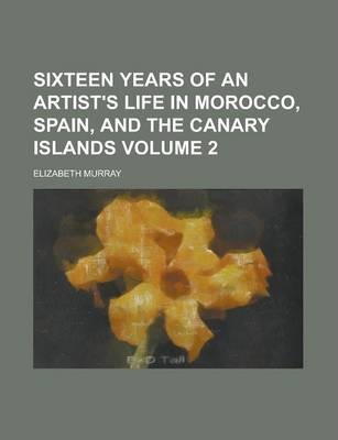 Sixteen Years of an Artist's Life in Morocco, Spain, and the Canary Islands Volume 2