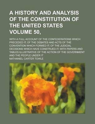 A History and Analysis of the Constitution of the United States; With a Full Account of the Confederations Which Preceded It; Of the Debates and Acts of the Convention Which Formed It; Of the Judicial Decisions Which Have Volume 50,