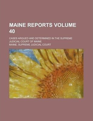 Maine Reports; Cases Argued and Determined in the Supreme Judicial Court of Maine Volume 40