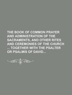 The Book of Common Prayer and Administration of the Sacraments, and Other Rites and Ceremonies of the Church Together with the Psalter or Psalmis of David