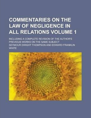 Commentaries on the Law of Negligence in All Relations; Including a Complete Revision of the Author's Previous Works on the Same Subject Volume 1