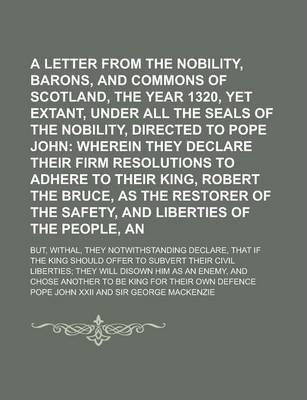A Letter from the Nobility, Barons, and Commons of Scotland, in the Year 1320, Yet Extant, Under All the Seals of the Nobility, Directed to Pope John; But, Withal, They Notwithstanding Declare, That If the King Should Offer to Subvert