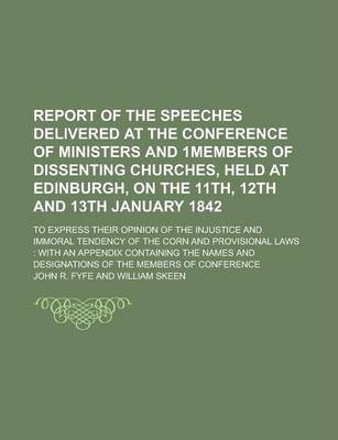 Report of the Speeches Delivered at the Conference of Ministers and 1members of Dissenting Churches, Held at Edinburgh, on the 11th, 12th and 13th January 1842; To Express Their Opinion of the Injustice and Immoral Tendency of the Corn