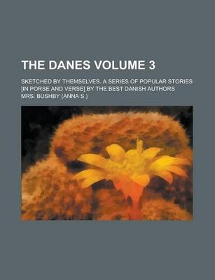 The Danes; Sketched by Themselves. a Series of Popular Stories [In Porse and Verse] by the Best Danish Authors Volume 3