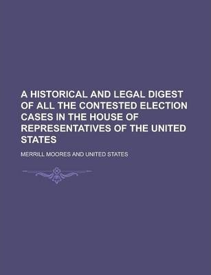 A Historical and Legal Digest of All the Contested Election Cases in the House of Representatives of the United States