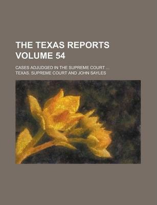 The Texas Reports; Cases Adjudged in the Supreme Court ... Volume 54