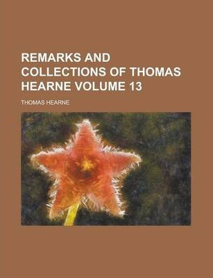 Remarks and Collections of Thomas Hearne Volume 13