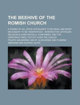The Beehive of the Romish Church; A Worke of All Good Catholikes to Be Read, and Most Necessary to Be Vnderstood