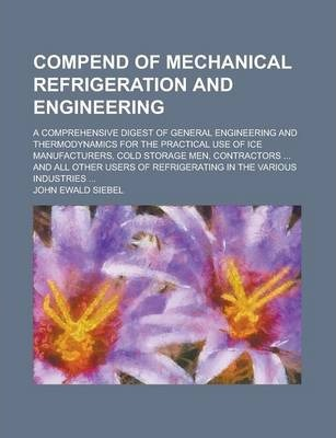 Compend of Mechanical Refrigeration and Engineering; A Comprehensive Digest of General Engineering and Thermodynamics for the Practical Use of Ice Manufacturers, Cold Storage Men, Contractors ... and All Other Users of Refrigerating in