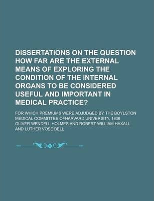 Dissertations on the Question How Far Are the External Means of Exploring the Condition of the Internal Organs to Be Considered Useful and Important in Medical Practice?; For Which Premiums Were Adjudged by the Boylston Medical Committee