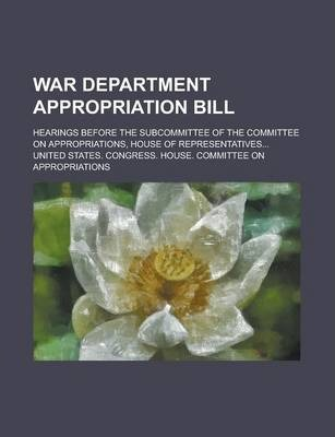 War Department Appropriation Bill; Hearings Before the Subcommittee of the Committee on Appropriations, House of Representatives...