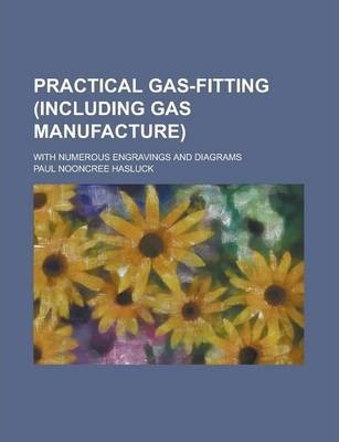 Practical Gas-Fitting (Including Gas Manufacture); With Numerous Engravings and Diagrams