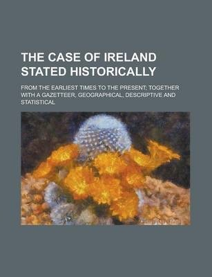 The Case of Ireland Stated Historically; From the Earliest Times to the Present; Together with a Gazetteer, Geographical, Descriptive and Statistical