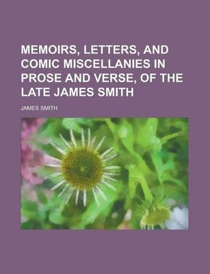 Memoirs, Letters, and Comic Miscellanies in Prose and Verse, of the Late James Smith