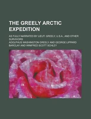 The Greely Arctic Expedition; As Fully Narrated by Lieut. Greely, U.S.A., and Other Survivors
