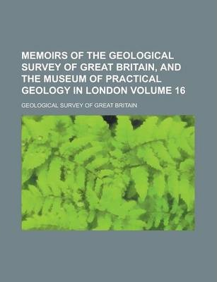 Memoirs of the Geological Survey of Great Britain, and the Museum of Practical Geology in London Volume 16