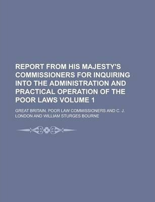 Report from His Majesty's Commissioners for Inquiring Into the Administration and Practical Operation of the Poor Laws Volume 1