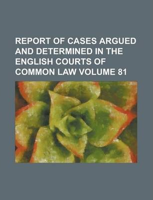 Report of Cases Argued and Determined in the English Courts of Common Law Volume 81