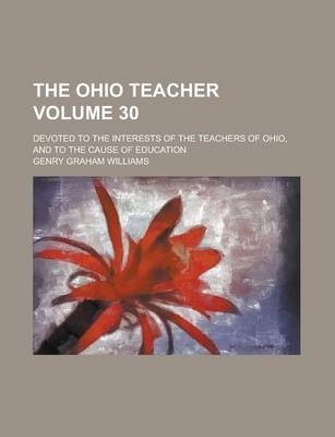 The Ohio Teacher; Devoted to the Interests of the Teachers of Ohio, and to the Cause of Education Volume 30
