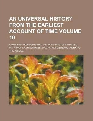 An Universal History from the Earliest Account of Time; Compiled from Original Authors and Illustrated with Maps, Cuts, Notes Etc. with a General Index to the Whole Volume 10