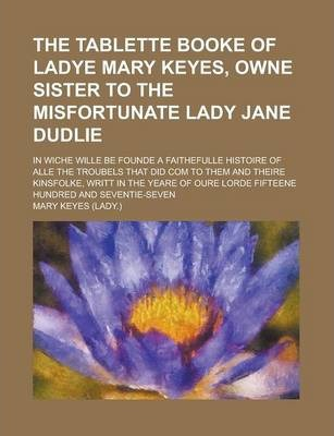 The Tablette Booke of Ladye Mary Keyes, Owne Sister to the Misfortunate Lady Jane Dudlie; In Wiche Wille Be Founde a Faithefulle Histoire of Alle the Troubels That Did Com to Them and Theire Kinsfolke, Writt in the Yeare of Oure Lorde