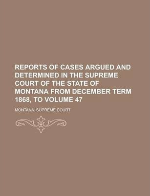 Reports of Cases Argued and Determined in the Supreme Court of the State of Montana from December Term 1868, to Volume 47