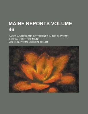 Maine Reports; Cases Argued and Determined in the Supreme Judicial Court of Maine Volume 46