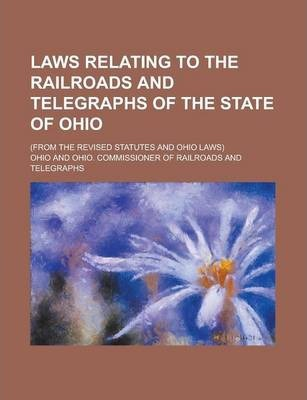 Laws Relating to the Railroads and Telegraphs of the State of Ohio; (From the Revised Statutes and Ohio Laws)