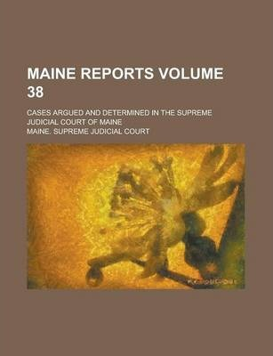 Maine Reports; Cases Argued and Determined in the Supreme Judicial Court of Maine Volume 38