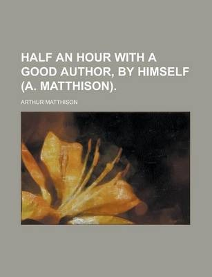 Half an Hour with a Good Author, by Himself (A. Matthison)