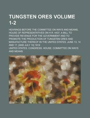 Tungsten Ores; Hearings Before the Committee on Ways and Means, House of Representatives on H.R. 4437, a Bill to Provide Revenue for the Government and to Promote the Production of Tungsten Ores and Manufacture Thereof in the Volume 1-2