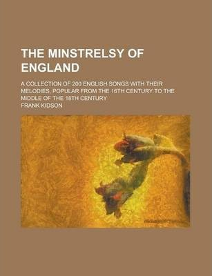 The Minstrelsy of England; A Collection of 200 English Songs with Their Melodies, Popular from the 16th Century to the Middle of the 18th Century