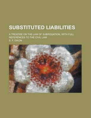 Substituted Liabilities; A Treatise on the Law of Subrogation, with Full References to the Civil Law