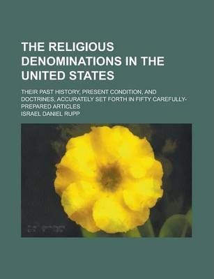 The Religious Denominations in the United States; Their Past History, Present Condition, and Doctrines, Accurately Set Forth in Fifty Carefully-Prepared Articles