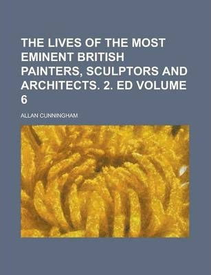 The Lives of the Most Eminent British Painters, Sculptors and Architects. 2. Ed Volume 6