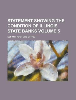 Statement Showing the Condition of Illinois State Banks Volume 5