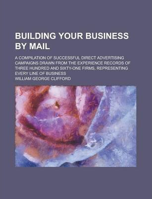 Building Your Business by Mail; A Compilation of Successful Direct Advertising Campaigns Drawn from the Experience Records of Three Hundred and Sixty-One Firms, Representing Every Line of Business
