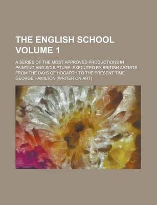 The English School; A Series of the Most Approved Productions in Painting and Sculpture, Executed by British Artists from the Days of Hogarth to the Present Time Volume 1