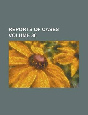 Reports of Cases Volume 36