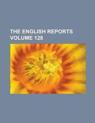 The English Reports Volume 128
