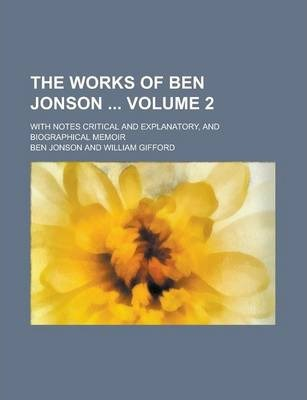 The Works of Ben Jonson; With Notes Critical and Explanatory, and Biographical Memoir Volume 2